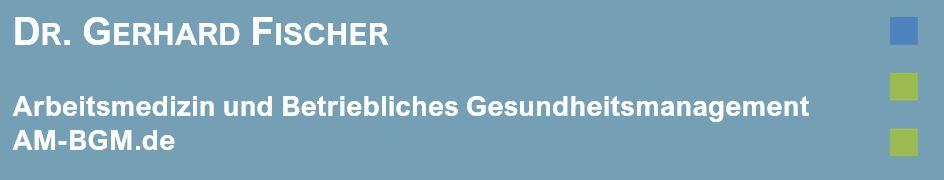 Arbeitsmedizin und Betriebliches Gesundheitsmanagement Dr. Gerhard Fischer
